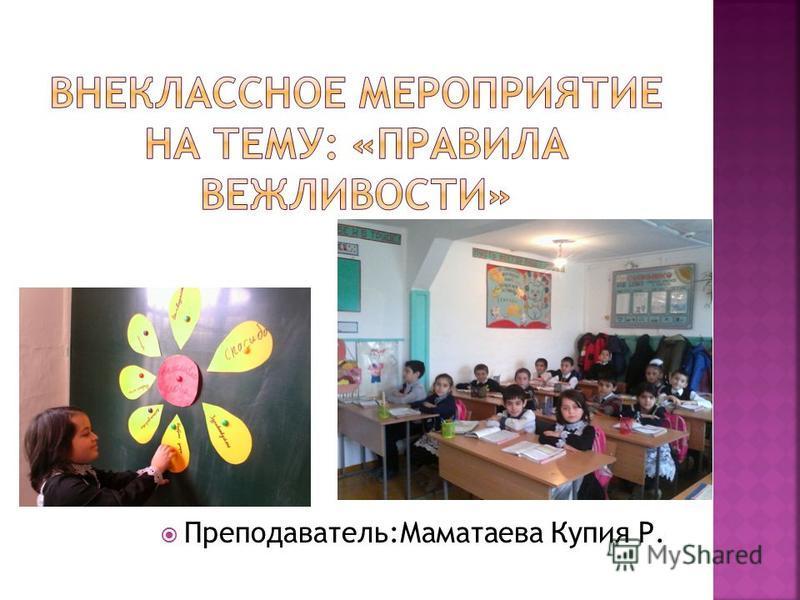 Преподаватель:Маматаева Купия Р.