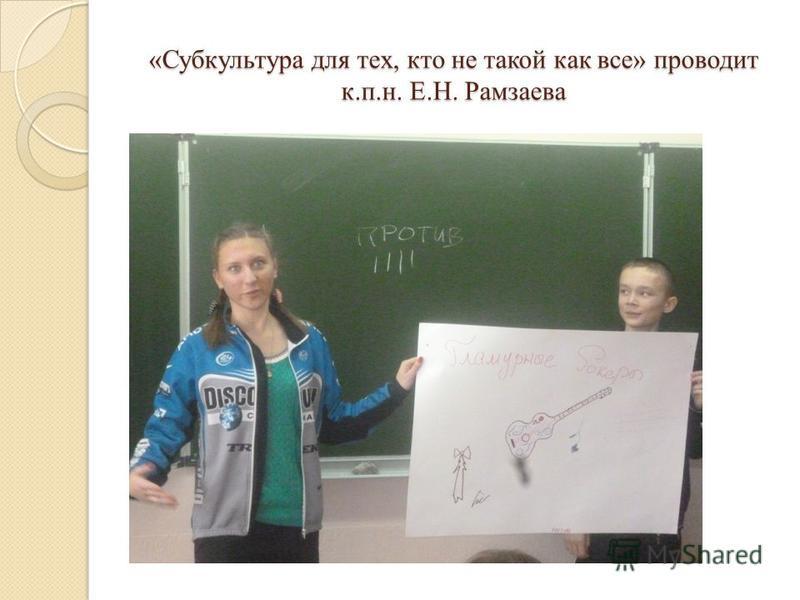 «Субкультура для тех, кто не такой как все» проводит к.п.н. Е.Н. Рамзаева