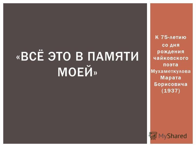 К 75-летию со дня рождения чайковского поэта Мухаметкулова Марата Борисовича (1937) «ВСЁ ЭТО В ПАМЯТИ МОЕЙ»