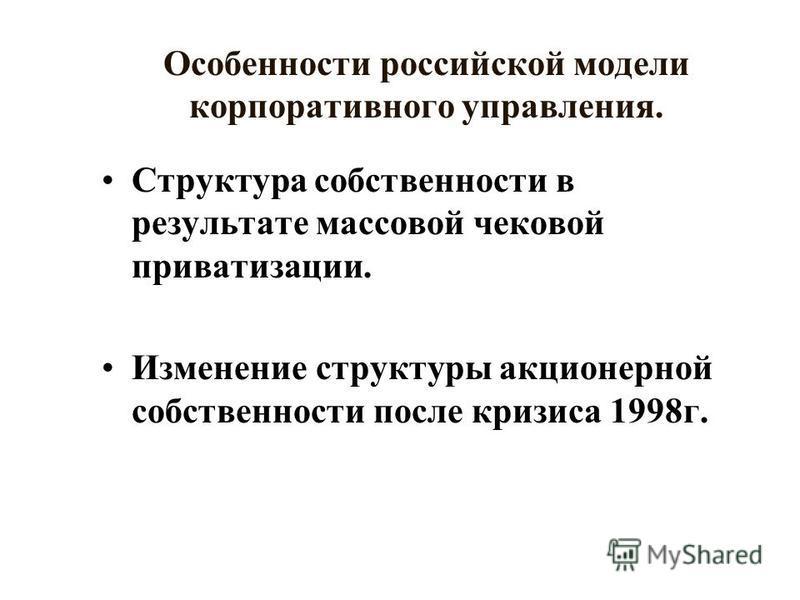 Особенности российской модели корпоративного управления. Структура собственности в результате массовой чековой приватизации. Изменение структуры акционерной собственности после кризиса 1998 г.