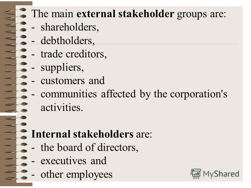 The main external stakeholder groups are: -shareholders, -debtholders, -trade creditors, -suppliers, -customers and -communities affected by the corporation's activities. Internal stakeholders are: -the board of directors, -executives and -other empl