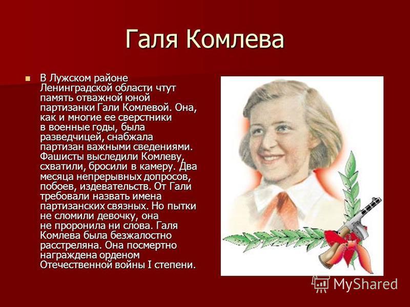 Галя Комлева В Лужском районе Ленинградской области чтут память отважной юной партизанки Гали Комлевой. Она, как и многие ее сверстники в военные годы, была разведчицей, снабжала партизан важными сведениями. Фашисты выследили Комлеву, схватили, броси