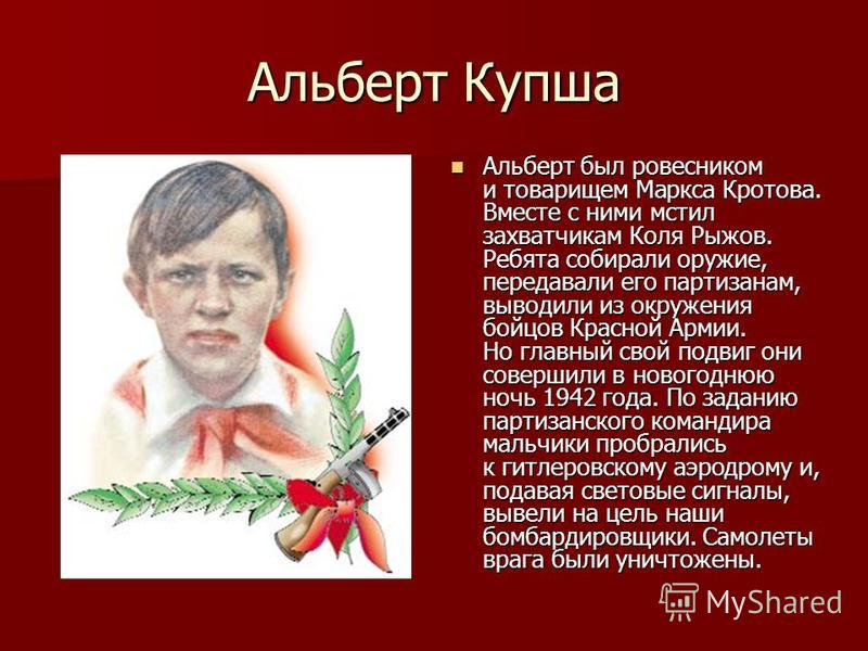 Альберт Купша Альберт был ровесником и товарищем Маркса Кротова. Вместе с ними мстил захватчикам Коля Рыжов. Ребята собирали оружие, передавали его партизанам, выводили из окружения бойцов Красной Армии. Но главный свой подвиг они совершили в новогод