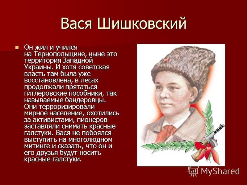 Вася Шишковский Он жил и учился на Тернопольщине, ныне это территория Западной Украины. И хотя советская власть там была уже восстановлена, в лесах продолжали прятаться гитлеровские пособники, так называемые бандеровцы. Они терроризировали мирное нас
