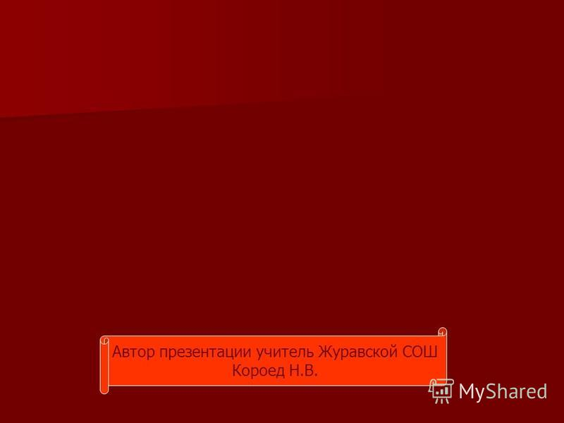 Автор презентации учитель Журавской СОШ Короед Н.В.