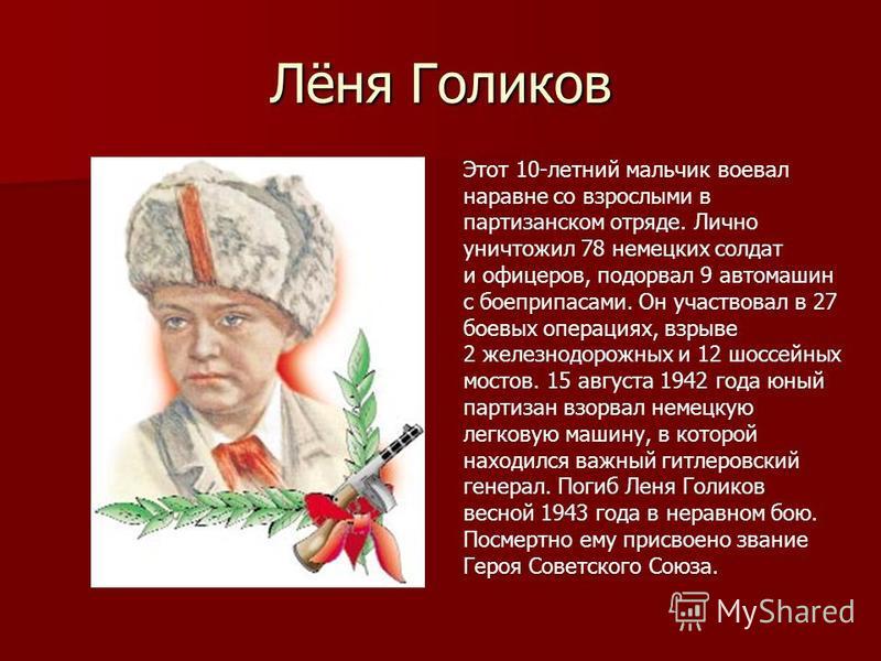 Лёня Голиков Этот 10-летний мальчик воевал наравне со взрослыми в партизанском отряде. Лично уничтожил 78 немецких солдат и офицеров, подорвал 9 автомашин с боеприпасами. Он участвовал в 27 боевых операциях, взрыве 2 железнодорожных и 12 шоссейных мо