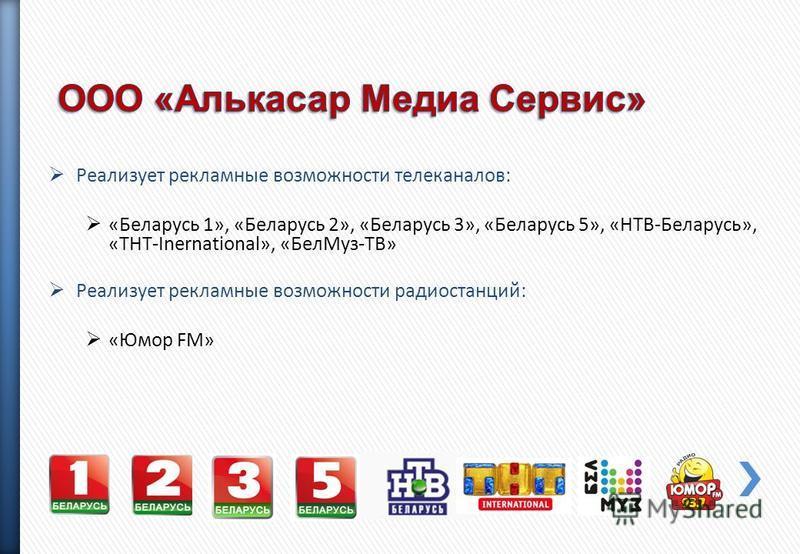 Реализует рекламные возможности телеканалов: «Беларусь 1», «Беларусь 2», «Беларусь 3», «Беларусь 5», «НТВ-Беларусь», «ТНТ-Inernational», «Бел Муз-ТВ» Реализует рекламные возможности радиостанций: «Юмор FM»