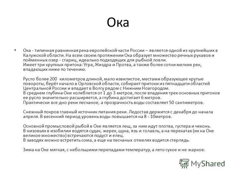 Ока Ока - типичная равнинная река европейской части России – является одной из крупнейших в Калужской области. На всем своем протяжении Ока образует множество речных рукавов и пойменных озер - стариц, идеально подходящих для рыбной ловли. Имеет три к