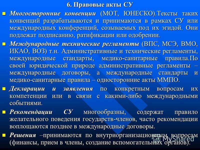 6. Правовые акты СУ Многосторонние конвенции (МОТ, ЮНЕСКО).Тексты таких конвенций разрабатываются и принимаются в рамках СУ или международных конференций, созываемых под их эгидой. Они подлежат подписанию, ратификации или одобрении. Многосторонние ко