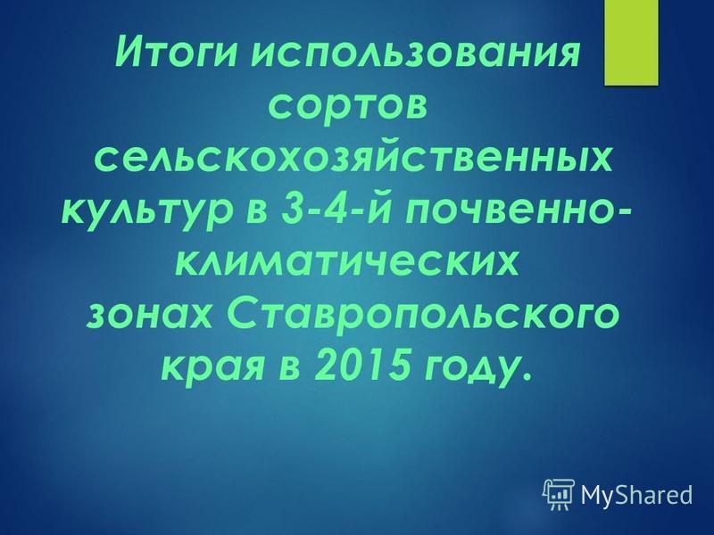Итоги использования сортов сельскохозяйственных культур в 3-4-й почвенно- климатических зонах Ставропольского края в 2015 году.