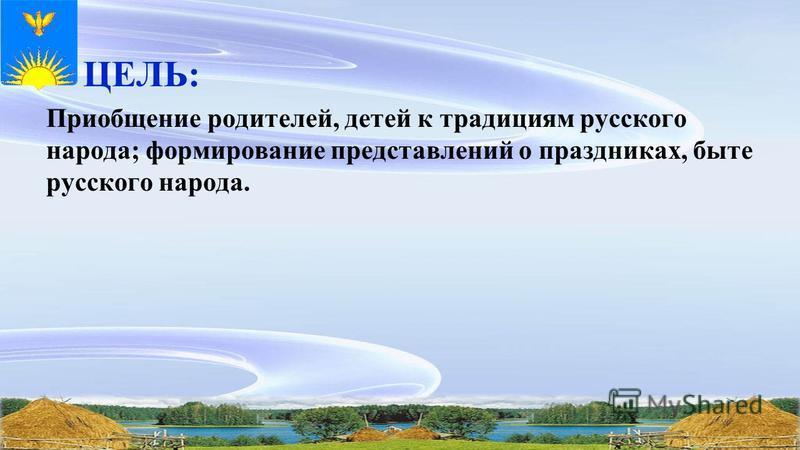 ЦЕЛЬ: Приобщение родителей, детей к традициям русского народа; формирование представлений о праздниках, быте русского народа.