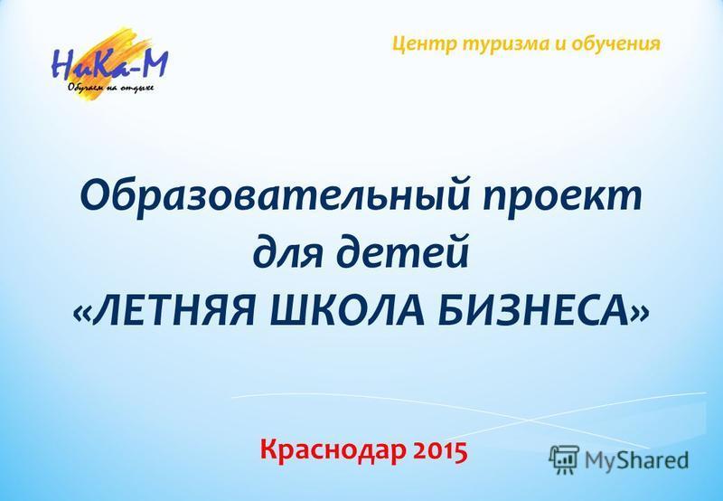 Центр туризма и обучения Образовательный проект для детей «ЛЕТНЯЯ ШКОЛА БИЗНЕСА» Краснодар 2015