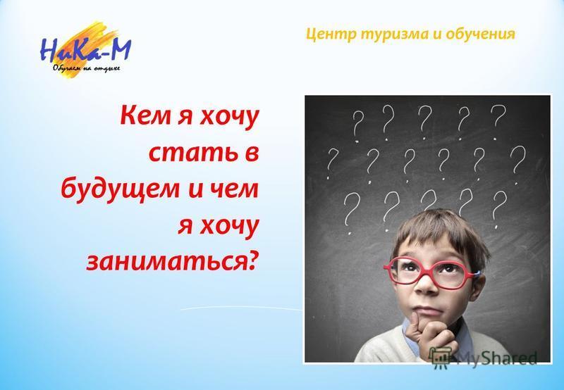 Центр туризма и обучения Кем я хочу стать в будущем и чем я хочу заниматься?