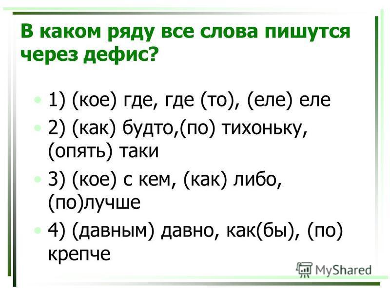 В каком ряду все слова пишутся через дефис? 1) (кое) где, где (то), (еле) еле 2) (как) будто,(по) тихоньку, (опять) таки 3) (кое) с кем, (как) либо, (по)лучше 4) (давным) давно, как(бы), (по) крепче