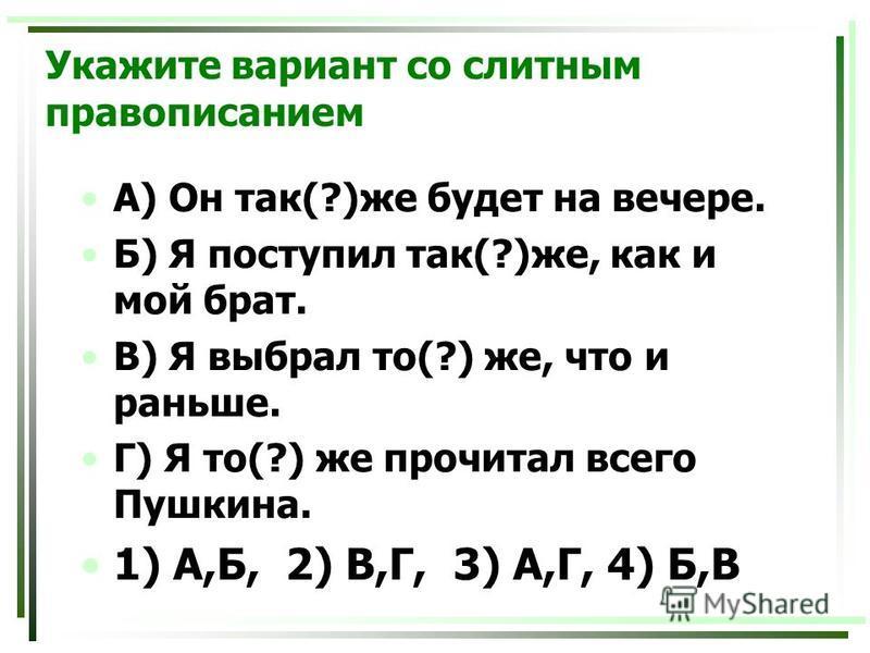 Укажите вариант со слитным правописанием А) Он так(?)же будет на вечере. Б) Я поступил так(?)же, как и мой брат. В) Я выбрал то(?) же, что и раньше. Г) Я то(?) же прочитал всего Пушкина. 1) А,Б, 2) В,Г, 3) А,Г, 4) Б,В