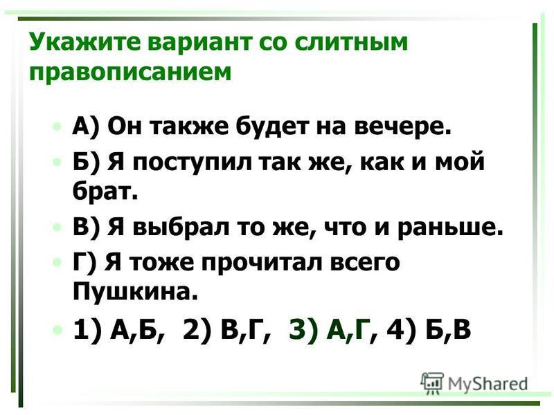 Укажите вариант со слитным правописанием А) Он также будет на вечере. Б) Я поступил так же, как и мой брат. В) Я выбрал то же, что и раньше. Г) Я тоже прочитал всего Пушкина. 1) А,Б, 2) В,Г, 3) А,Г, 4) Б,В