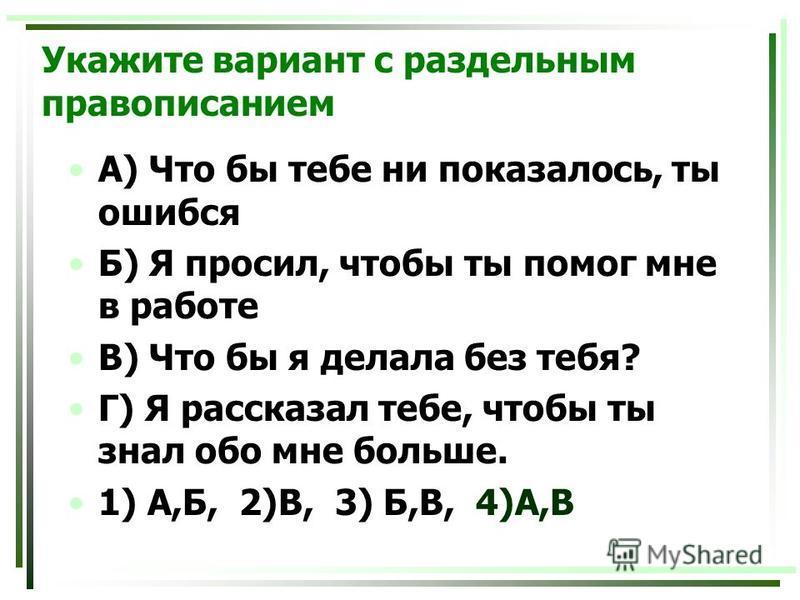 Укажите вариант с раздельным правописанием А) Что бы тебе ни показалось, ты ошибся Б) Я просил, чтобы ты помог мне в работе В) Что бы я делала без тебя? Г) Я рассказал тебе, чтобы ты знал обо мне больше. 1) А,Б, 2)В, 3) Б,В, 4)А,В