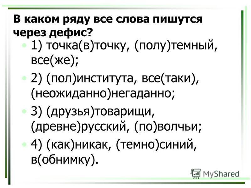 В каком ряду все слова пишутся через дефис? 1) точка(в)точку, (полу)темный, все(же); 2) (пол)института, все(таки), (неожиданно)негаданно; 3) (друзья)товарищи, (древне)русский, (по)волчьи; 4) (как)никак, (темно)синий, в(обнимку).