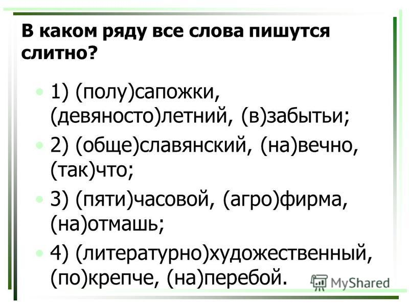 В каком ряду все слова пишутся слитно? 1) (полу)сапожки, (девяносто)летний, (в)забытьи; 2) (обще)славянский, (на)вечно, (так)что; 3) (пяти)часовой, (агро)фирма, (на)отмашь; 4) (литературно)художественный, (по)крепче, (на)перебой.