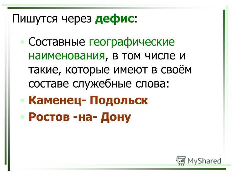 Пишутся через дефис: Составные географические наименования, в том числе и такие, которые имеют в своём составе служебные слова: Каменец- Подольск Ростов -на- Дону