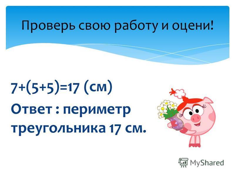 7+(5+5)=17 (см) Ответ : периметр треугольника 17 см. Проверь свою работу и оцени!