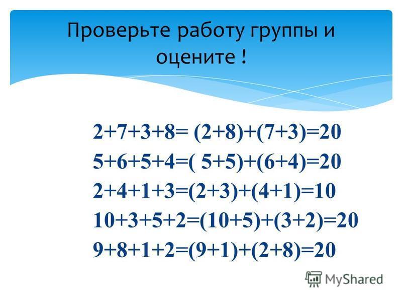 2+7+3+8= (2+8)+(7+3)=20 5+6+5+4=( 5+5)+(6+4)=20 2+4+1+3=(2+3)+(4+1)=10 10+3+5+2=(10+5)+(3+2)=20 9+8+1+2=(9+1)+(2+8)=20 Проверьте работу группы и оцените !
