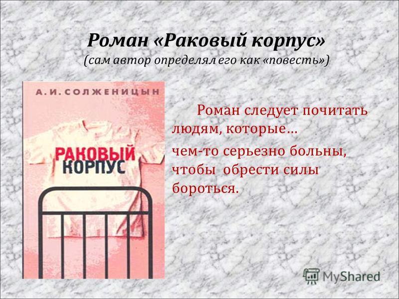 Роман « Раковый корпус » ( сам автор определял его как « повесть ») Роман следует почитать людям, которые … чем - то серьезно больны, чтобы обрести силы бороться.