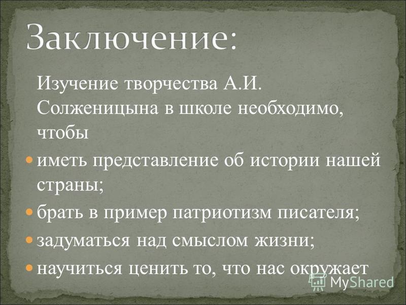Изучение творчества А.И. Солженицына в школе необходимо, чтобы иметь представление об истории нашей страны; брать в пример патриотизм писателя; задуматься над смыслом жизни; научиться ценить то, что нас окружает