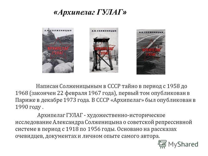 « Архипелаг ГУЛАГ » Написан Солженицыным в СССР тайно в период с 1958 до 1968 ( закончен 22 февраля 1967 года ), первый том опубликован в Париже в декабре 1973 года. В СССР « Архипелаг » был опубликован в 1990 году. Архипелаг ГУЛАГ - художественно ис