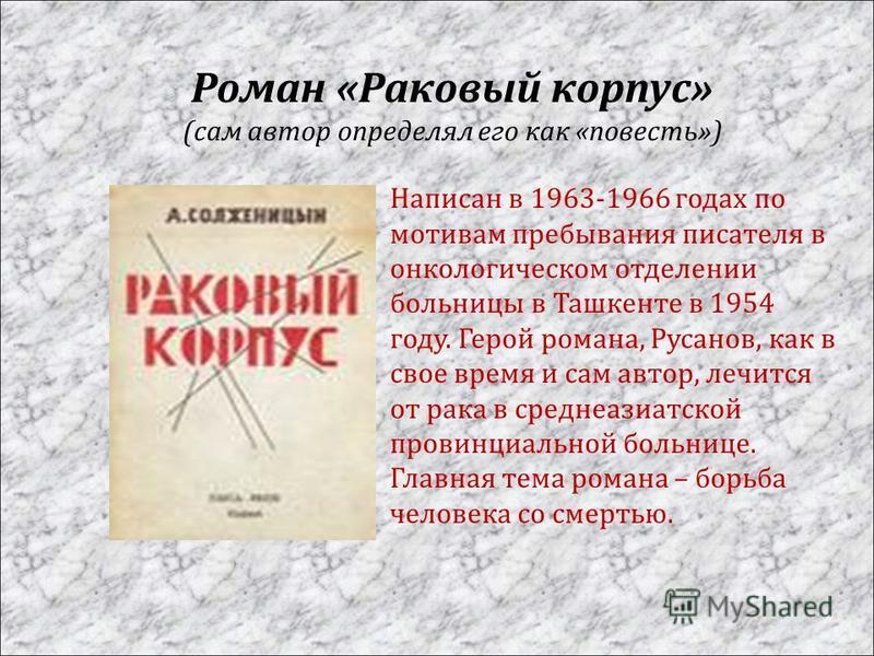 Роман « Раковый корпус » ( сам автор определял его как « повесть ») Написан в 1963-1966 годах по мотивам пребывания писателя в онкологическом отделении больницы в Ташкенте в 1954 году. Герой романа, Русанов, как в свое время и сам автор, лечится от р