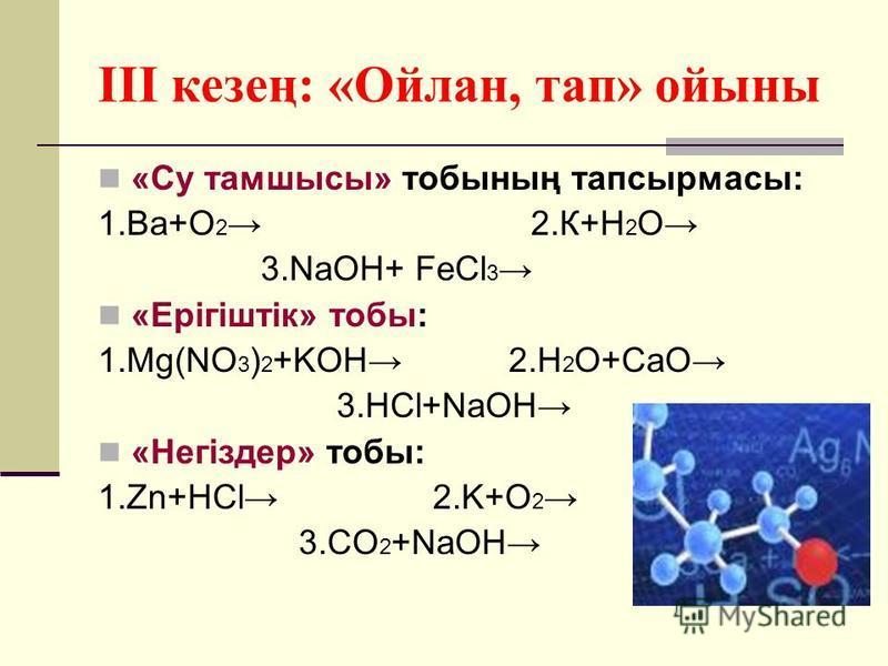 III кезең: «Ойлан, тап» ойыны «Су тамшысы» тобының тапсырмасы: 1.Ва+О 2 2.К+H 2 O 3.NaOH+ FeCl 3 «Ерігіштік» тобы: 1.Mg(NO 3 ) 2 +KOH 2.H 2 O+CaO 3.HCl+NaOH «Негіздер» тобы: 1.Zn+HCl 2.K+O 2 3.CO 2 +NaOH