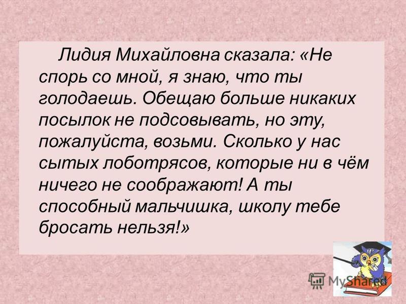Лидия Михайловна сказала: «Не спорь со мной, я знаю, что ты голодаешь. Обещаю больше никаких посылок не подсовывать, но эту, пожалуйста, возьми. Сколько у нас сытых лоботрясов, которые ни в чём ничего не соображают! А ты способный мальчишка, школу те