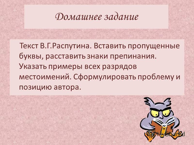 Домашнее задание Текст В.Г.Распутина. Вставить пропущенные буквы, расставить знаки препинания. Указать примеры всех разрядов местоимений. Сформулировать проблему и позицию автора.