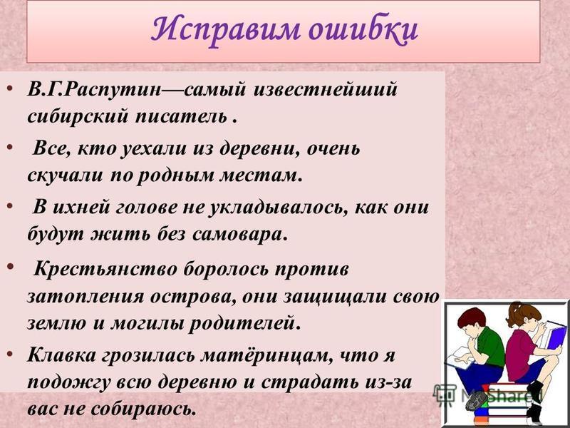 В.Г.Распутинсамый известнейший сибирский писатель. Все, кто уехали из деревни, очень скучали по родным местам. В ихней голове не укладывалось, как они будут жить без самовара. Крестьянство боролось против затопления острова, они защищали свою землю и