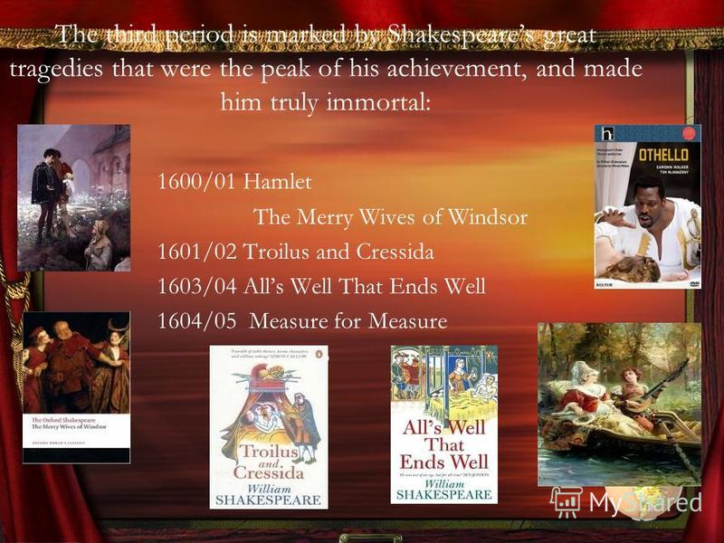 The third period is marked by Shakespeares great tragedies that were the peak of his achievement, and made him truly immortal: 1600/01 Hamlet The Merry Wives of Windsor 1601/02 Troilus and Cressida 1603/04 Alls Well That Ends Well 1604/05 Measure for