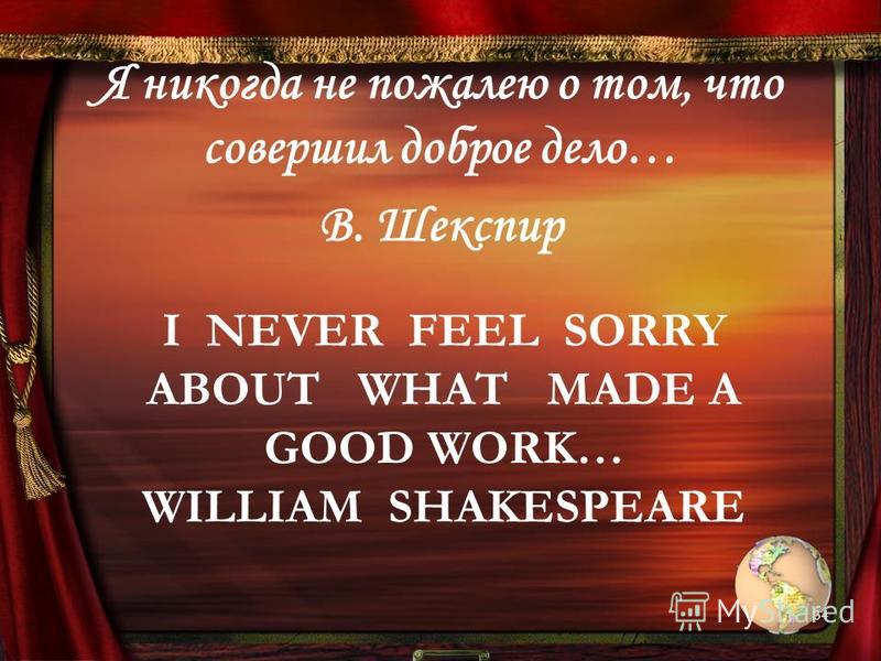 I NEVER FEEL SORRY ABOUT WHAT MADE A GOOD WORK… WILLIAM SHAKESPEARE Я никогда не пожалею о том, что совершил доброе дело… В. Шекспир 34