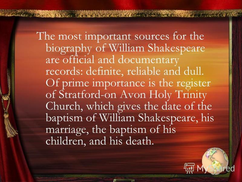 The most important sources for the biography of William Shakespeare are official and documentary records: definite, reliable and dull. Of prime importance is the register of Stratford-on Avon Holy Trinity Church, which gives the date of the baptism o