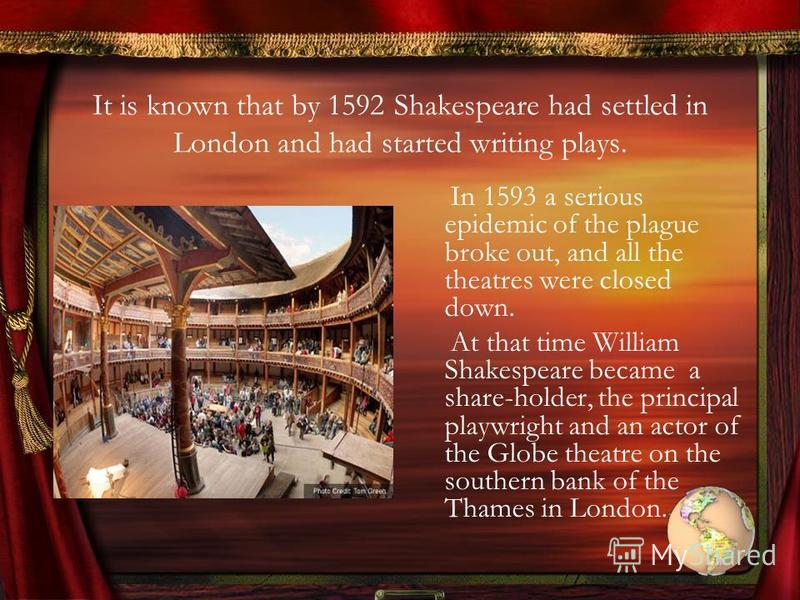It is known that by 1592 Shakespeare had settled in London and had started writing plays. In 1593 a serious epidemic of the plague broke out, and all the theatres were closed down. At that time William Shakespeare became a share-holder, the principal