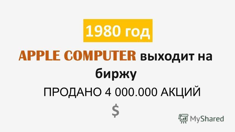 1980 год APPLE COMPUTER выходит на биржу ПРОДАНО 4 000.000 АКЦИЙ $