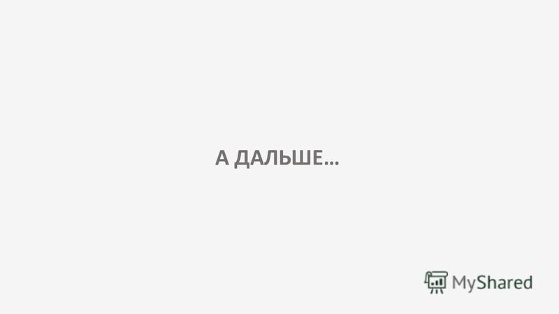 А ДАЛЬШЕ…