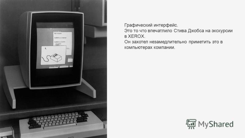 Графический интерфейс. Это то что впечатлило Стива Джобса на экскурсии в XEROX. Он захотел незамедлительно приметить это в компьютерах компании.