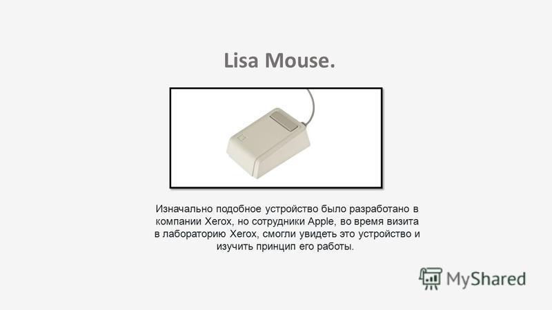 Lisa Mouse. Изначально подобное устройство было разработано в компании Xerox, но сотрудники Apple, во время визита в лабораторию Xerox, смогли увидеть это устройство и изучить принцип его работы.