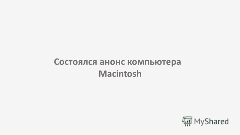 Состоялся анонс компьютера Macintosh