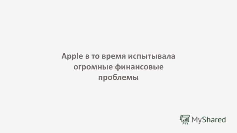 Apple в то время испытывала огромные финансовые проблемы