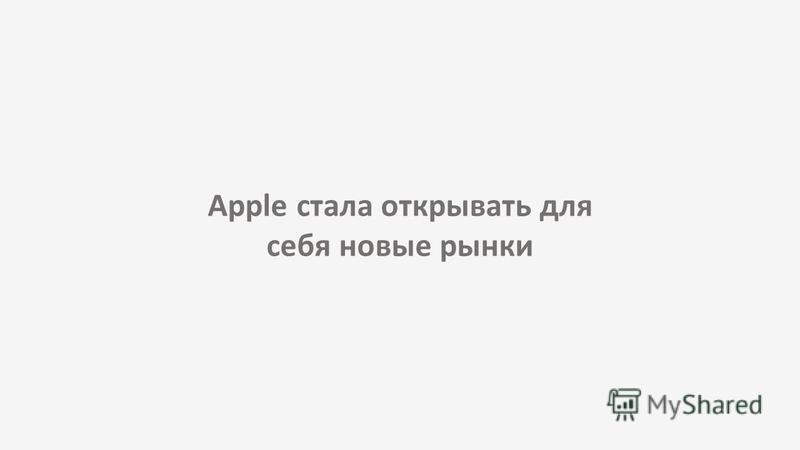 Apple стала открывать для себя новые рынки