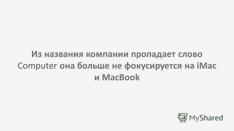 Из названия компании пропадает слово Computer она больше не фокусируется на iMac и MacBook