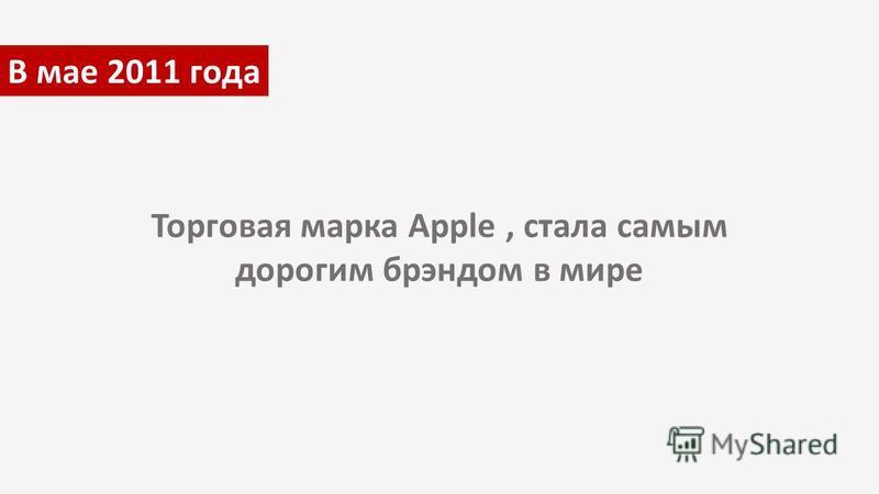 В мае 2011 года Торговая марка Apple, стала самым дорогим брэндом в мире