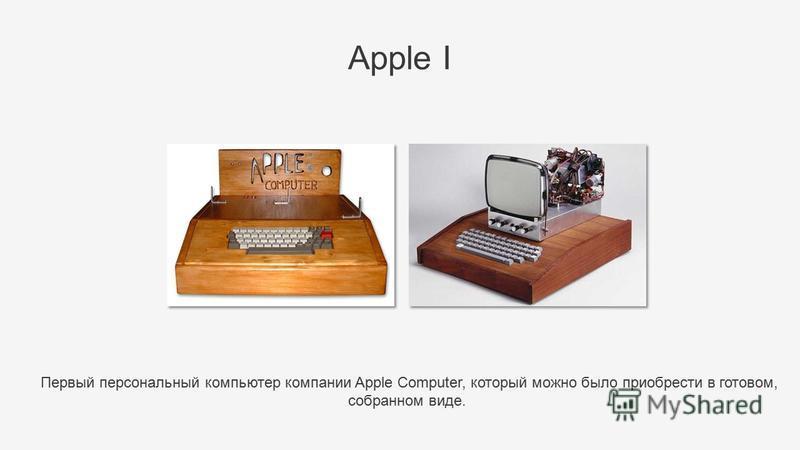 Первый персональный компьютер компании Apple Computer, который можно было приобрести в готовом, собранном виде. Apple I