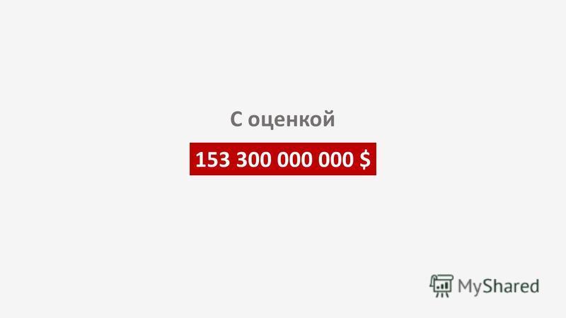 153 300 000 000 $ С оценкой