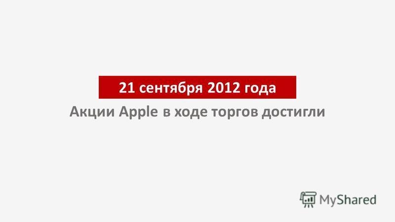 21 сентября 2012 года Акции Apple в ходе торгов достигли